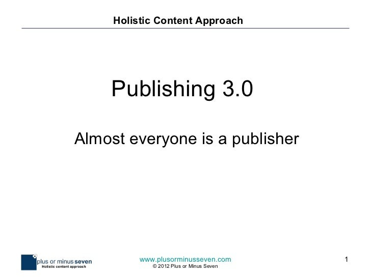 Holistic Content Approach    Publishing 3.0Almost everyone is a publisher          www.plusorminusseven.com        1      ...