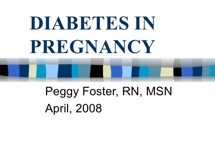 DIABETES IN PREGNANCY Peggy Foster, RN, MSN April, 2008