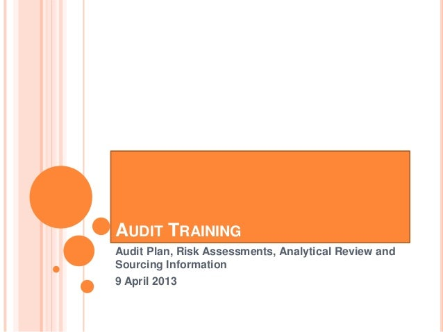 AUDIT TRAININGAudit Plan, Risk Assessments, Analytical Review andSourcing Information9 April 2013
