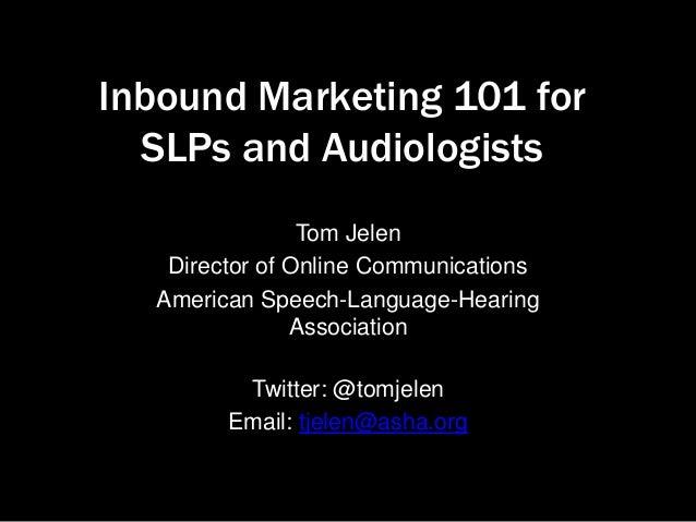 Inbound Marketing 101 for SLPs and Audiologists Tom Jelen Director of Online Communications American Speech-Language-Heari...