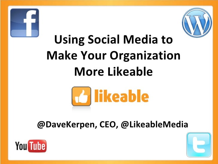 Using Social Media to Make Your Organization More Likeable @DaveKerpen, CEO, @LikeableMedia