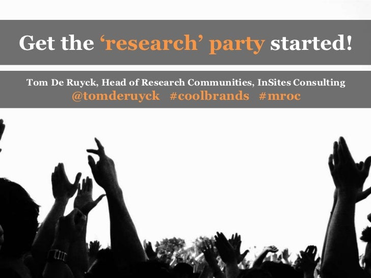 Get the 'research' party started!<br />Tom De Ruyck, Head of Research Communities, InSites Consulting <br />@tomderuyck   ...