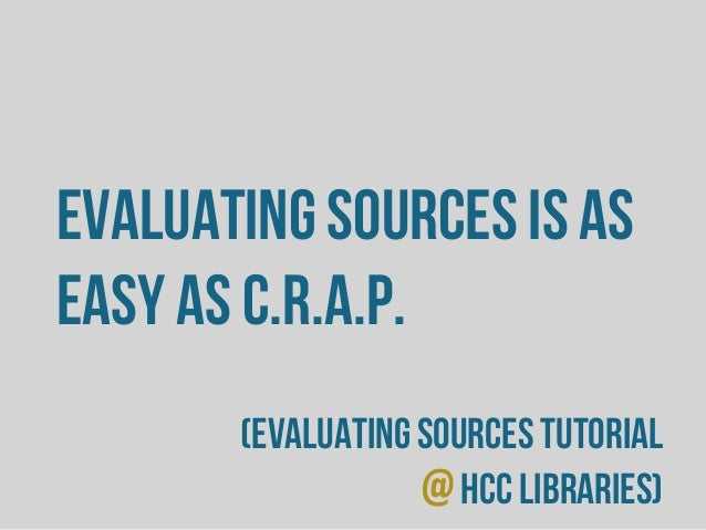 Evaluating sources is as easy as C.R.A.P. (evaluating sources tutorial @HCC Libraries)