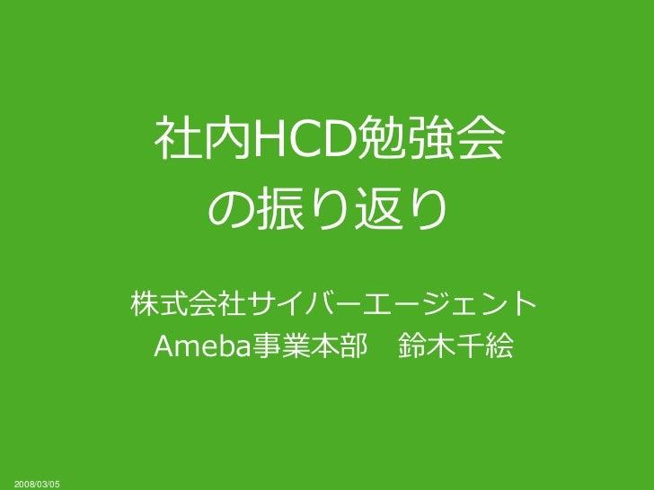 社内HCD勉強会              の振り返り             株式会社サイバーエージェント              Ameba事業本部 鈴木千絵2008/03/05