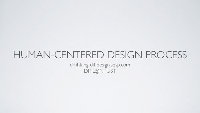 HUMAN-CENTERED DESIGN PROCESS drhhtang ditldesign.sqsp.com  DITL@NTUST