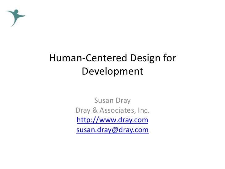 Human-Centered Design for     Development          Susan Dray     Dray & Associates, Inc.     http://www.dray.com     susa...