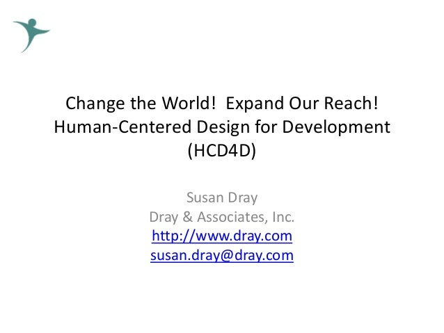 Change the World! Expand Our Reach! Human-Centered Design for Development (HCD4D) Susan Dray Dray & Associates, Inc. http:...