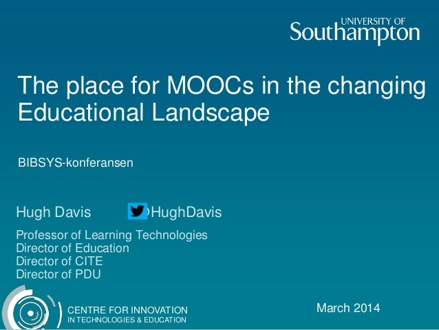 CENTRE FOR INNOVATION IN TECHNOLOGIES & EDUCATION The place for MOOCs in the changing Educational Landscape March 2014 Hug...