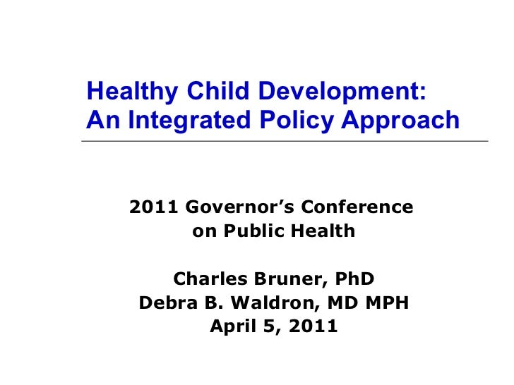 Healthy Child Development: An Integrated Policy Approach 2011 Governor's Conference  on Public Health Charles Bruner, PhD ...
