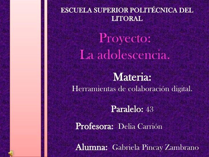 ESCUELA SUPERIOR POLITÉCNICA DEL LITORAL<br />Proyecto: La adolescencia.<br />Materia:<br />Herramientas de colaboración d...
