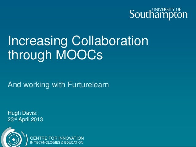 CENTRE FOR INNOVATIONIN TECHNOLOGIES & EDUCATIONIncreasing Collaborationthrough MOOCsAnd working with FurturelearnHugh Dav...