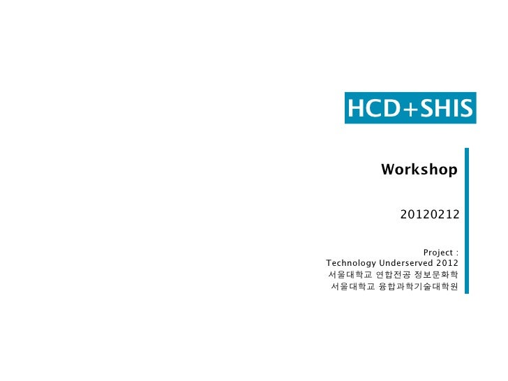 HCD+SHIS            Workshop                20120212                    Project :Technology Underserved 2012서울대학교 연합전공 정보문...