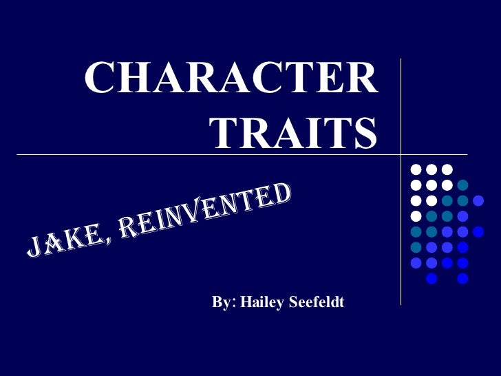 CHARACTER TRAITS By: Hailey Seefeldt Jake, Reinvented