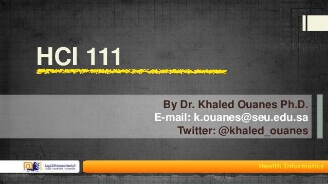 HCI 111 By Dr. Khaled Ouanes Ph.D. E-mail: k.ouanes@seu.edu.sa Twitter: @khaled_ouanes