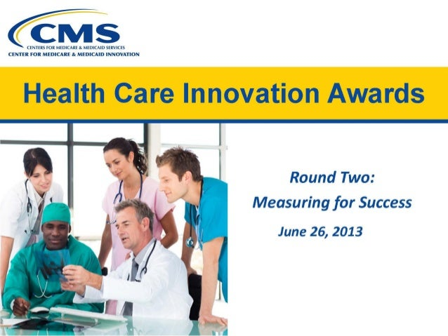 CENTERS FOR MEDICARE & MEDICAID SERVICES CENTER FOR MEDICARE & MEDICAID INNOVATION Health Care Innovation Awards   Round T...
