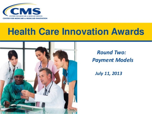 Health Care Innovation Awards Round Two:  Payment Models  July 11, 2013