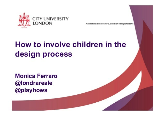 Academic excellence for business and the professions How to involve children in the design process Monica Ferraro @londrar...