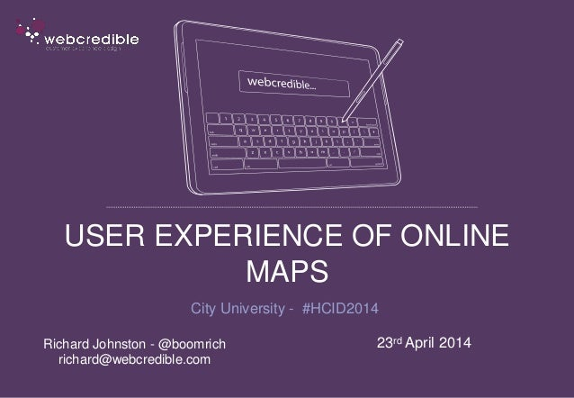 USER EXPERIENCE OF ONLINE MAPS City University - #HCID2014 23rd April 2014Richard Johnston - @boomrich richard@webcredible...
