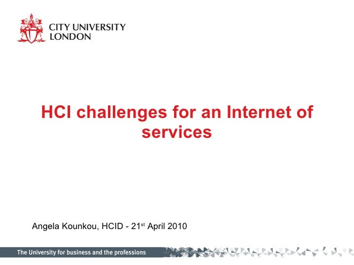 HCI challenges for an Internet of services Angela Kounkou, HCID - 21 st  April 2010