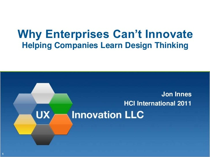 Why Enterprises Can't InnovateHelping Companies Learn Design Thinking<br />Jon Innes<br />HCI International 2011<br />