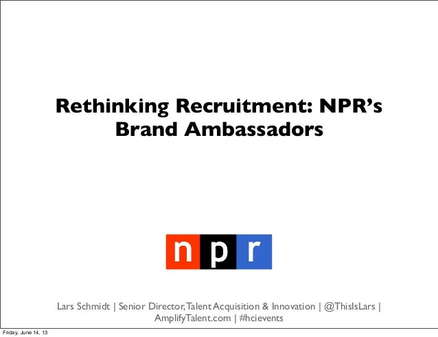Rethinking Recruitment: NPR'sBrand AmbassadorsLars Schmidt | Senior Director,Talent Acquisition & Innovation | @ThisIsLars...