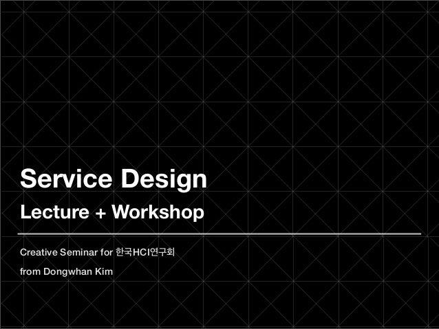 Service DesignLecture + WorkshopCreative Seminar for 한국HCI연구회from Dongwhan Kim