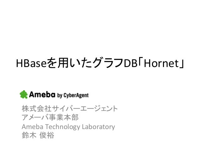 HBaseを用いたグラフDB「Hornet」株式会社サイバーエージェント アメーバ事業本部 Ameba Technology Laboratory 鈴木 俊裕