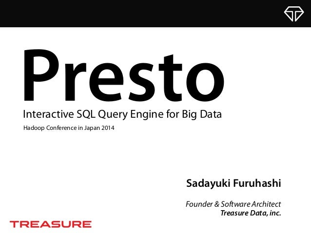 Sadayuki Furuhashi Founder & Software Architect Treasure Data, inc. PrestoInteractive SQL Query Engine for Big Data Hadoop...