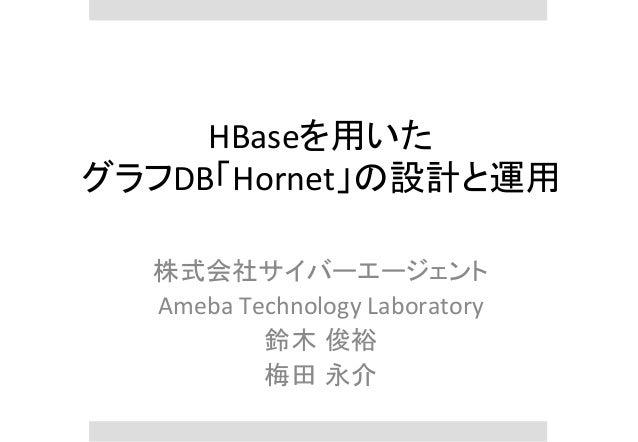 HBaseを用いた   グラフDB「Hornet」の設計と運用 株式会社サイバーエージェント   Ameba  Technology  Laboratory   鈴木 俊裕   梅田 永介