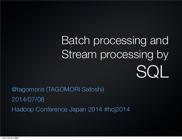 Batch processing and Stream processing by SQL @tagomoris (TAGOMORI Satoshi) 2014/07/08 Hadoop Conference Japan 2014 #hcj20...