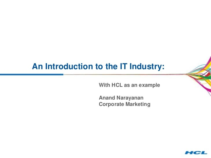 An Introduction to the IT Industry:                 With HCL as an example                 Anand Narayanan                ...