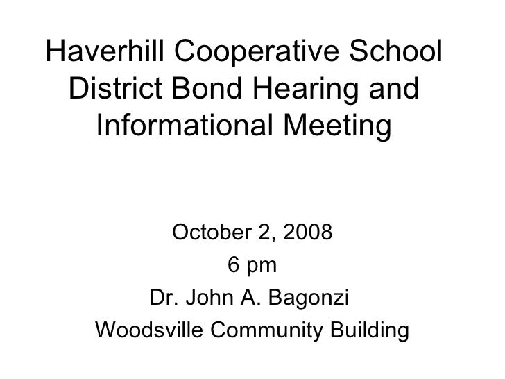 Haverhill Cooperative School District Bond Hearing and Informational Meeting October 2, 2008 6 pm Dr. John A. Bagonzi  Woo...