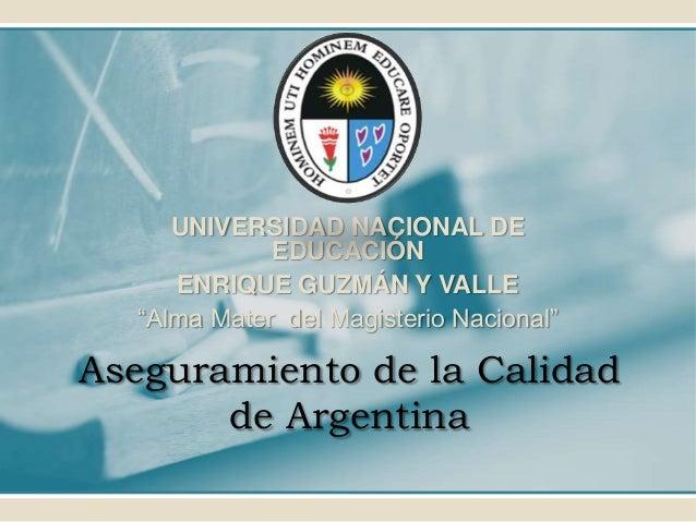 """Aseguramiento de la Calidad de Argentina UNIVERSIDAD NACIONAL DE EDUCACIÓN ENRIQUE GUZMÁN Y VALLE """"Alma Mater del Magister..."""