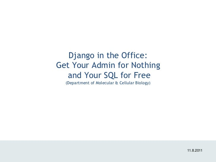 Django in the Office:Get Your Admin for Nothing   and Your SQL for Free  (Department of Molecular & Cellular Biology)     ...