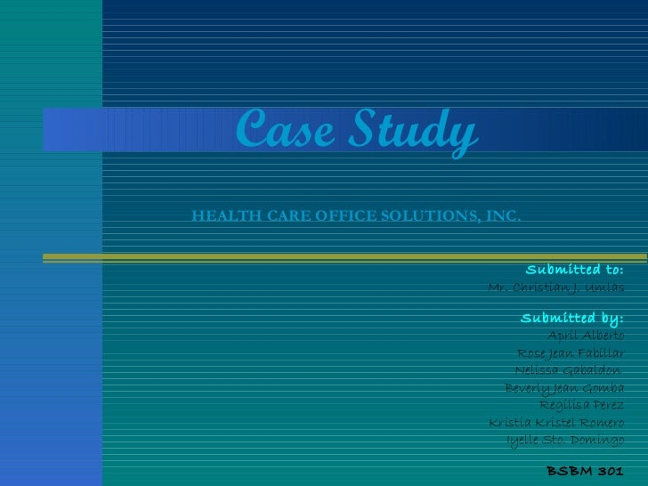 Case Study HEALTH CARE OFFICE SOLUTIONS, INC. Submitted to: Mr. Christian J. Umlas Submitted by: April Alberto Rose Jean F...