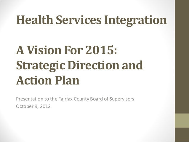Health Services IntegrationA Vision For 2015:Strategic Direction andAction PlanPresentation to the Fairfax County Board of...