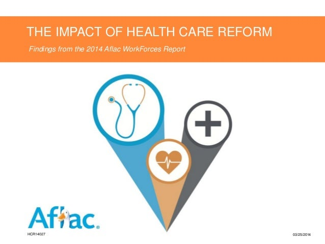 THE IMPACT OF HEALTH CARE REFORM Findings from the 2014 Aflac WorkForces Report HCR14027 03/25/2014