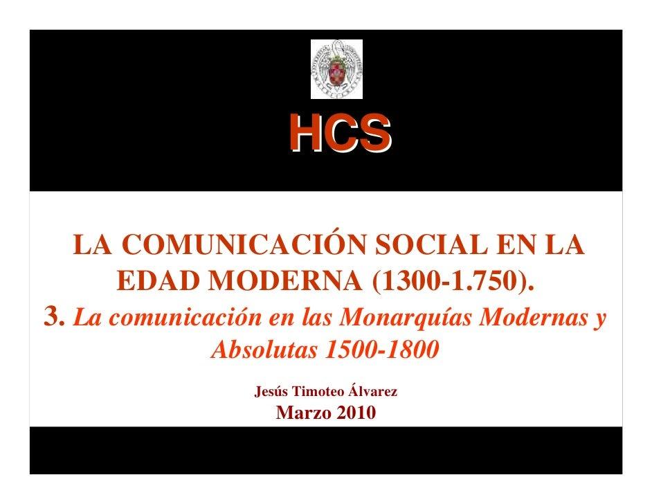 HCS    LA COMUNICACIÓN SOCIAL EN LA     EDAD MODERNA (1300-1.750). 3. La comunicación en las Monarquías Modernas y        ...