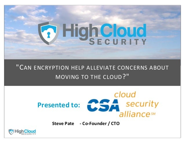 """""""C AN ENCRYPTION HELP ALLEVIATE CONCERNS ABOUT                MOVING TO THE CLOUD ?""""         Presented ..."""