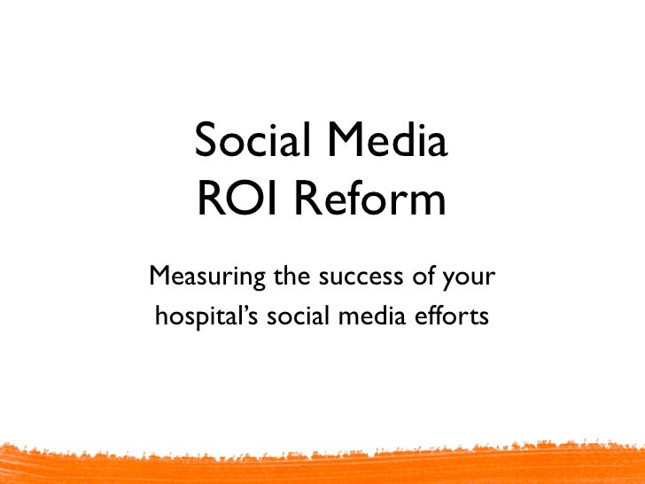 Social Media ROI Reform - Measuring the effectiveness of your hospital's social media efforts