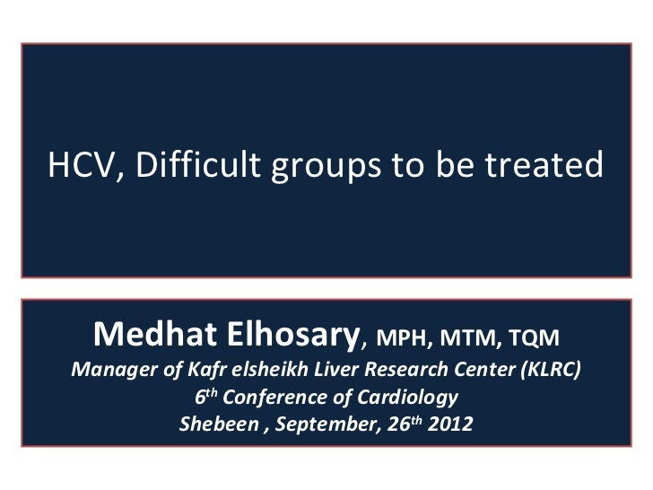 HCV, Difficult groups to be treated   Medhat Elhosary, MPH, MTM, TQM Manager of Kafr elsheikh Liver Research Center (KLRC)...
