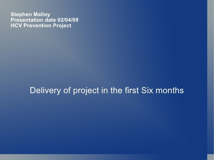 Stephen Malloy Presentation date 02/04/09 HCV Prevention Project Delivery of project in the first Six months