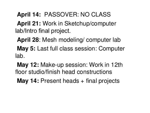 April 14: PASSOVER: NO CLASS April 21: Work in Sketchup/computer lab/Intro final project. April 28: Mesh modeling/ computer...