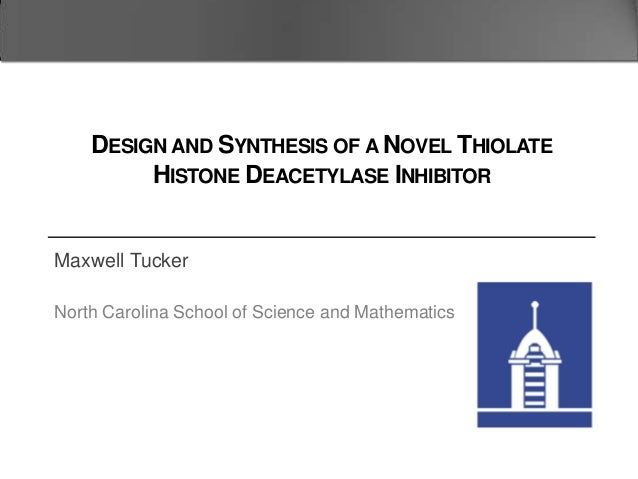 Maxwell Tucker North Carolina School of Science and Mathematics DESIGN AND SYNTHESIS OF A NOVEL THIOLATE HISTONE DEACETYLA...