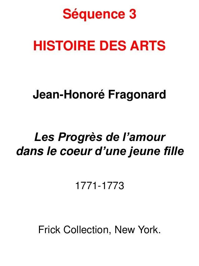 Séquence 3 HISTOIRE DES ARTS Jean-Honoré Fragonard Les Progrès de l'amour dans le coeur d'une jeune fille 1771-1773 Frick ...