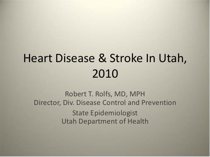 Heart Disease & Stroke In Utah,             2010            Robert T. Rolfs, MD, MPH  Director, Div. Disease Control and P...