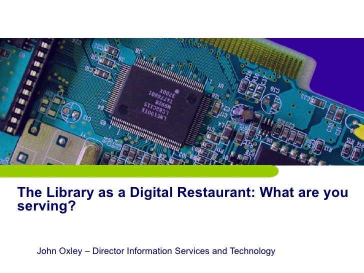 The Library as a Digital Restaurant: What are you serving? John Oxley – Director Information Services and Technology