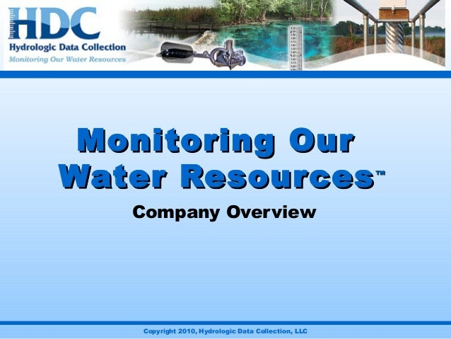Copyright 2010, Hydrologic Data Collection, LLC Monitoring OurMonitoring Our Water ResourcesWater Resources™™ Company Over...