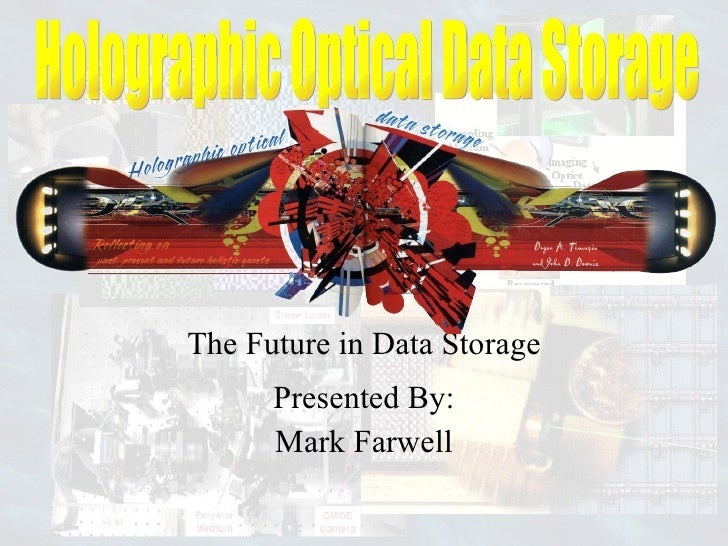The Future in Data Storage Presented By: Mark Farwell Holographic Optical Data Storage