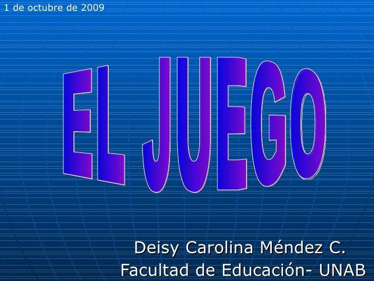 Deisy Carolina Méndez C.  Facultad de Educación- UNAB EL JUEGO 1 de octubre de 2009